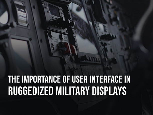 The Importance of User Interface in Ruggedized Military Displays